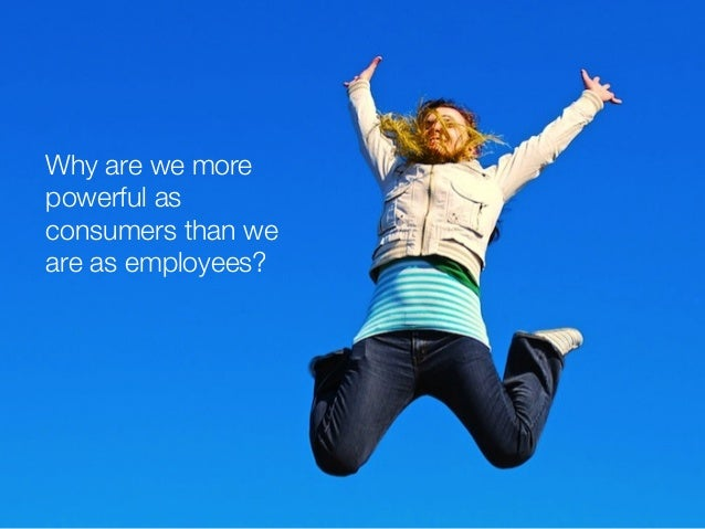 Why are we more  powerful as  consumers than we  are as employees?