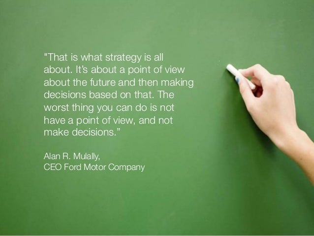 """""""That is what strategy is all  about. It's about a point of view  about the future and then making  decisions based on tha..."""