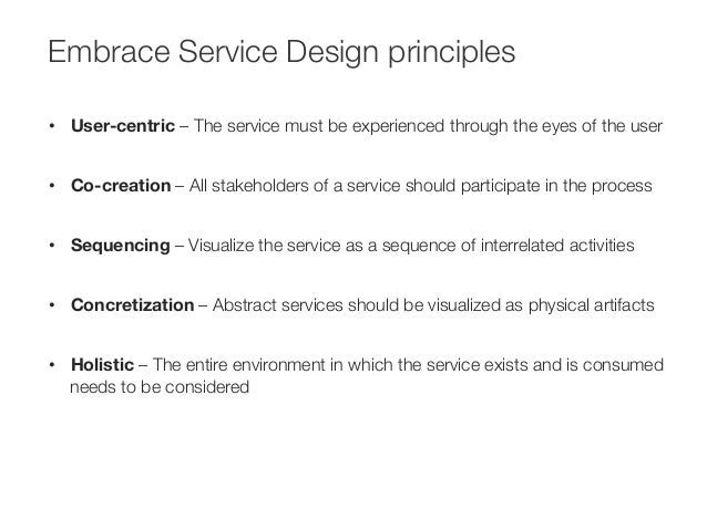 Embrace Service Design principles  • User-centric – The service must be experienced through the eyes of the user  • Co-cre...