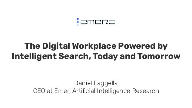 The Digital Workplace Powered by Intelligent Search, Today and Tomorrow Daniel Faggella CEO at Emerj Artificial Intelligenc...