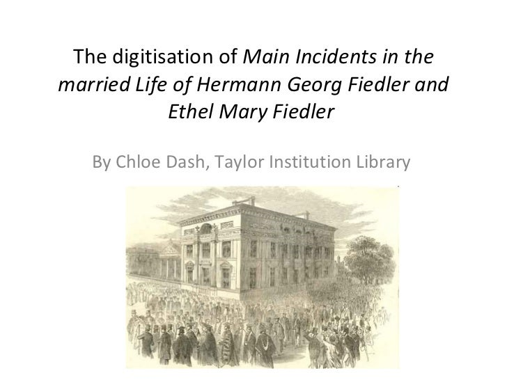 The digitisation of  Main Incidents in the married Life of Hermann Georg Fiedler and Ethel Mary Fiedler   By Chloe Dash, T...