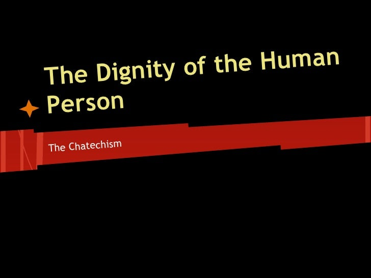 gnity of th e HumanThe DiPersonThe Chatechism
