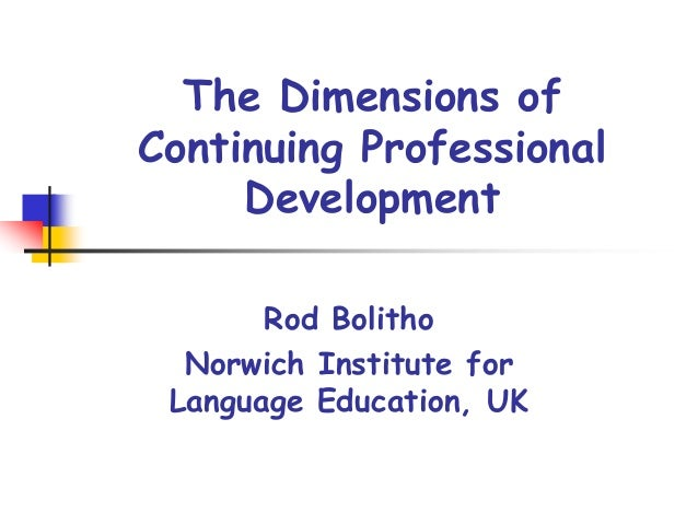 The Dimensions of Continuing Professional Development Rod Bolitho Norwich Institute for Language Education, UK