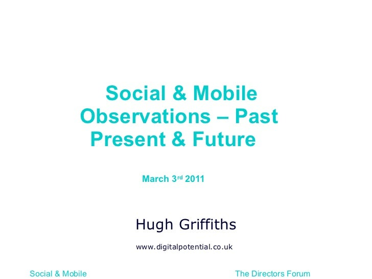 Social & Mobile Observations – Past Present & Future  March 3 rd  2011  Hugh Griffiths www.digitalpotential.co.uk