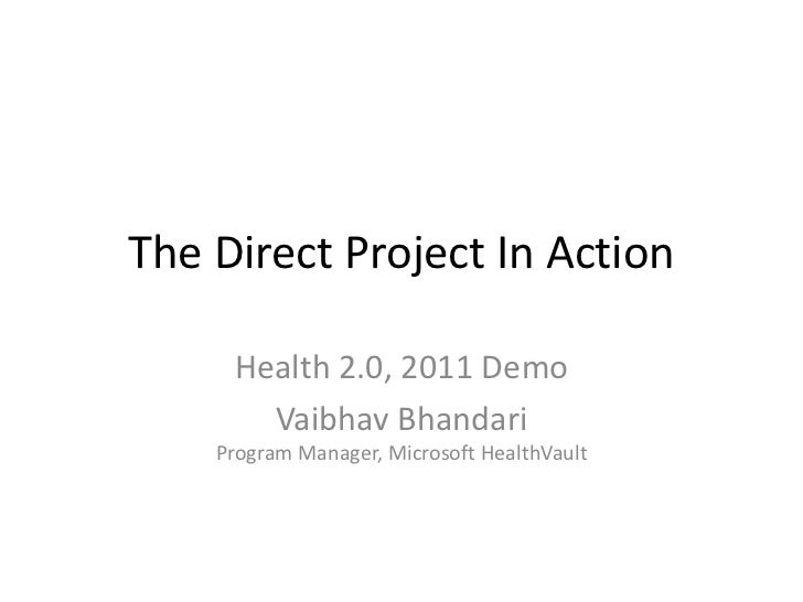 The Direct Project In Action<br />Health 2.0, 2011 Demo<br />Vaibhav BhandariProgram Manager, Microsoft HealthVault<br />
