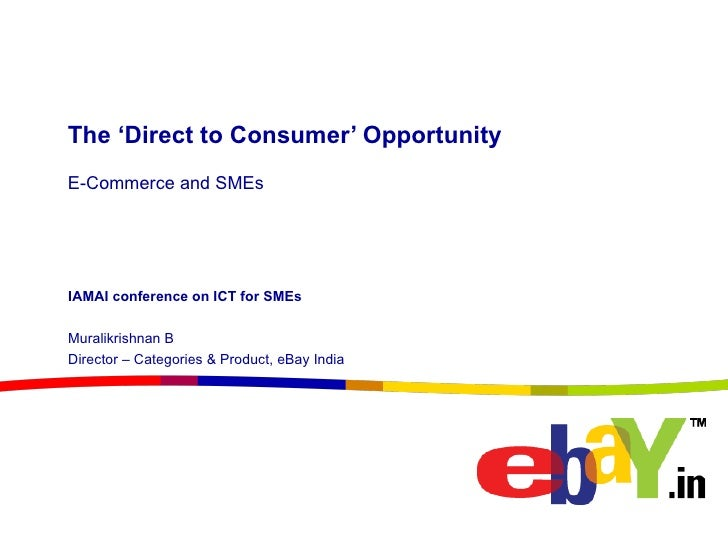 The 'Direct to Consumer' Opportunity E-Commerce and SMEs IAMAI conference on ICT for SMEs Muralikrishnan B Director – Cate...