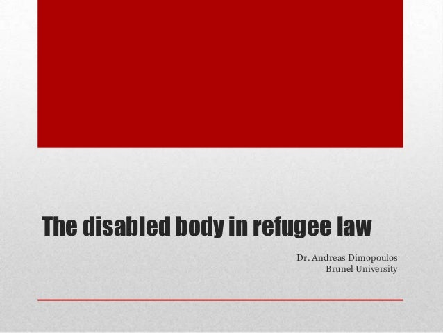 The disabled body in refugee law Dr. Andreas Dimopoulos Brunel University