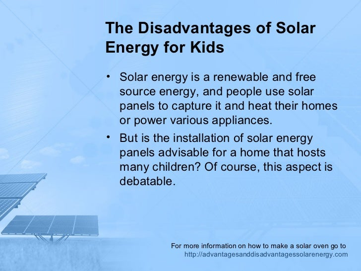 advantages and disadvantages of solar power Advantages of solar energy 1 renewable innovation in nanotechnology and quantum physics has the potential to triple the electrical output of solar panels disadvantages of solar energy 1 solar power is incentivized to compete against other energy sources on the market.