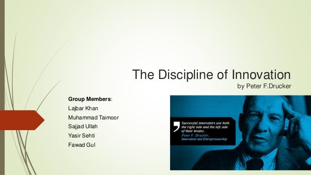 The Discipline of Innovation  by Peter F.Drucker  Group Members:  Lajbar Khan  Muhammad Taimoor  Sajjad Ullah  Yasir Sehti...