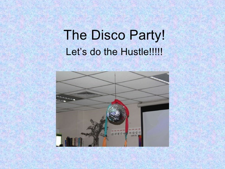 The Disco Party! Let's do the Hustle!!!!!