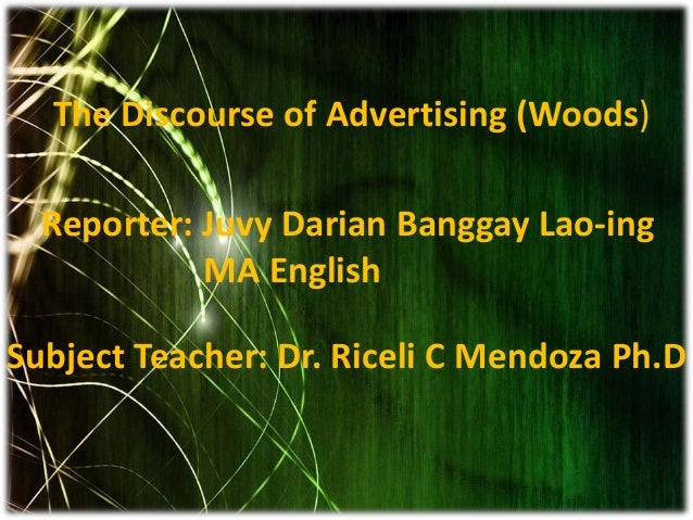 The Discourse of Advertising (Woods) Reporter: Juvy Darian Banggay Lao-ing MA English Subject Teacher: Dr. Riceli C Mendoz...