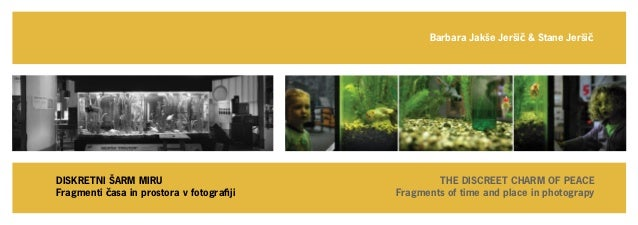 Fragments of time and place in photograpyBarbara Jakše Jeršič & Stane JeršičTHE DISCREET CHARM OF PEACEDISKRETNI ŠARM MIRU...