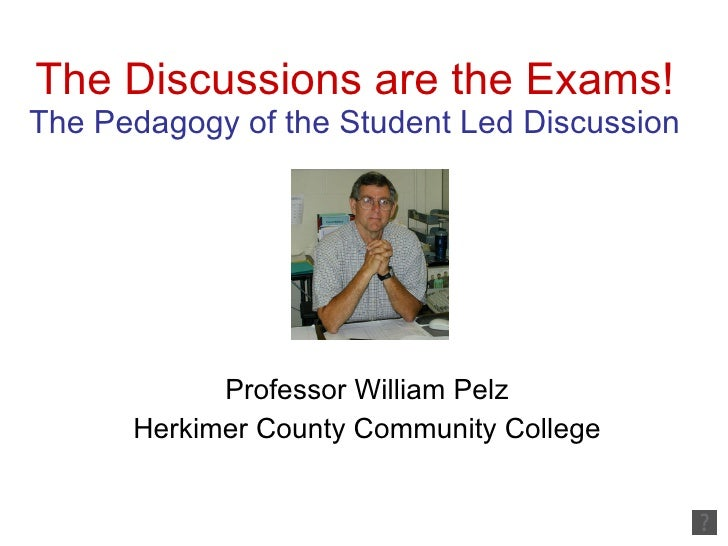 The Discussions are the Exams! The Pedagogy of the Student Led Discussion Professor William Pelz Herkimer County Community...