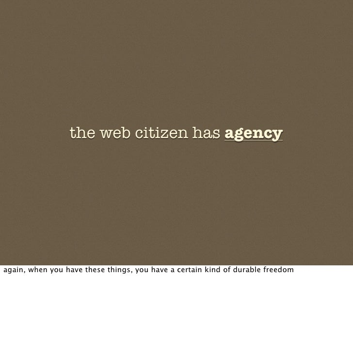 the web citizen has agency     again, when you have these things, you have a certain kind of durable freedom