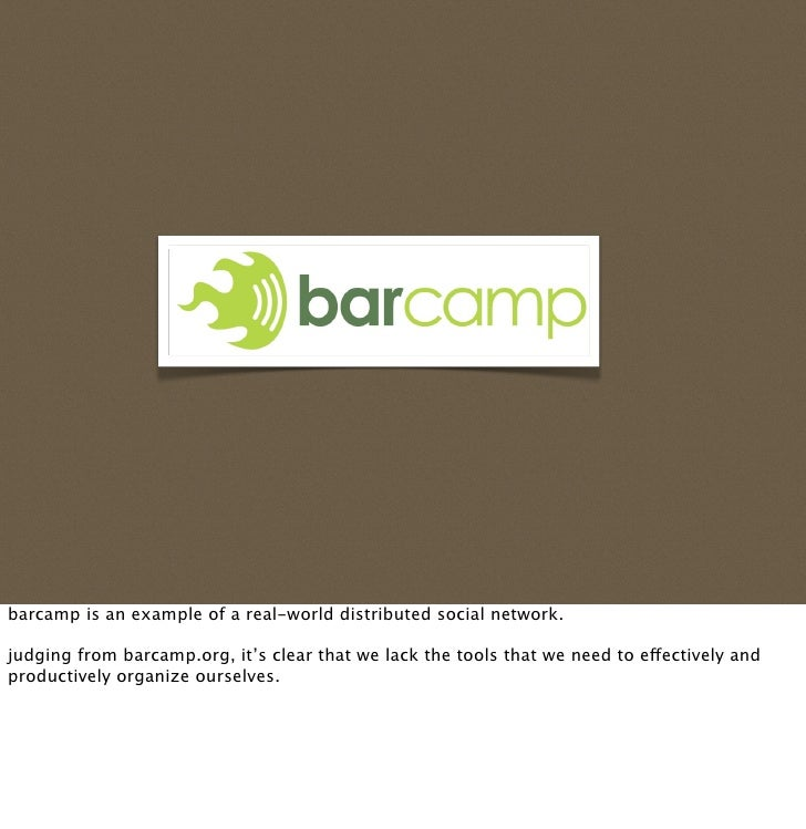 barcamp is an example of a real-world distributed social network.  judging from barcamp.org, it's clear that we lack the t...