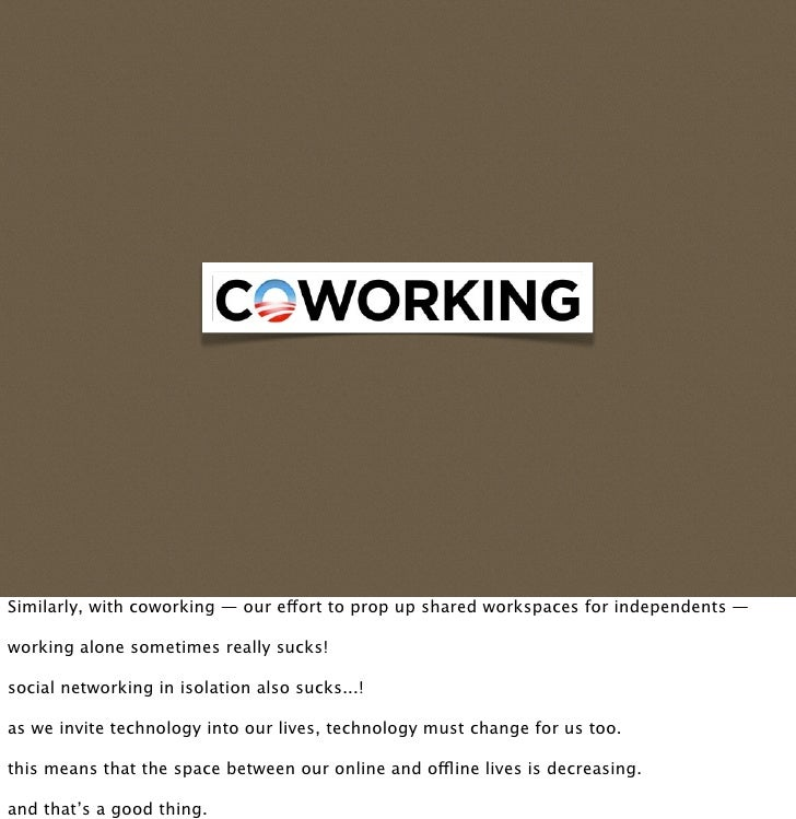 Similarly, with coworking — our eort to prop up shared workspaces for independents —  working alone sometimes really sucks...