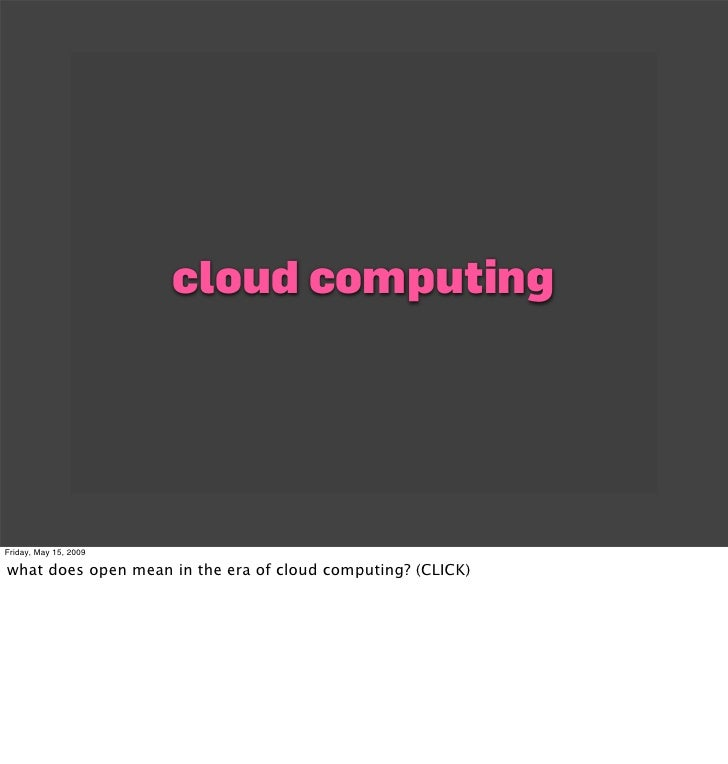 cloud computing     Friday, May 15, 2009  what does open mean in the era of cloud computing? (CLICK)
