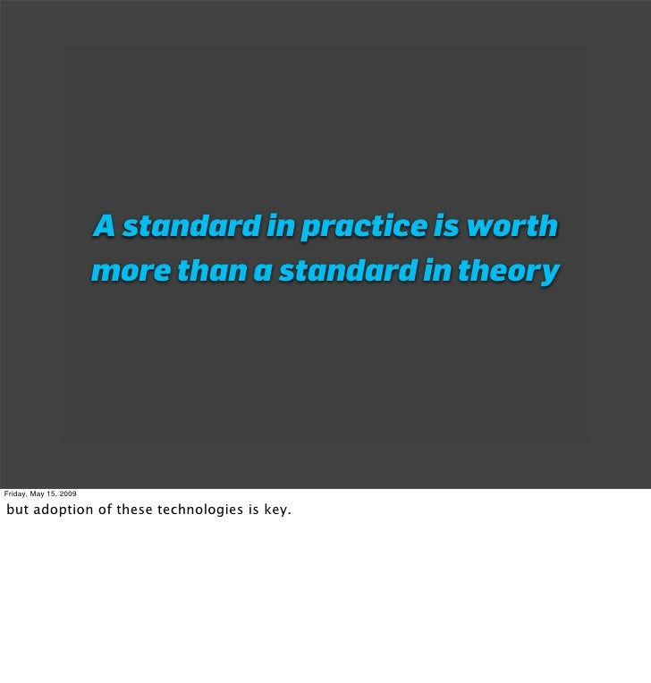 A standard in practice is worth                        more than a standard in theory     Friday, May 15, 2009  but adopti...