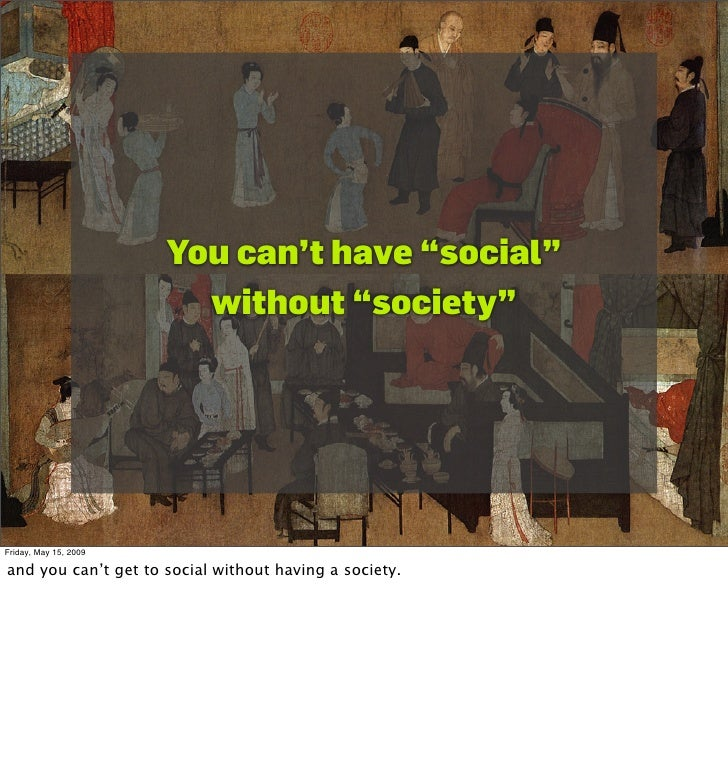 """You can't have """"social""""                          without """"society""""     Friday, May 15, 2009  and you can't get to social w..."""