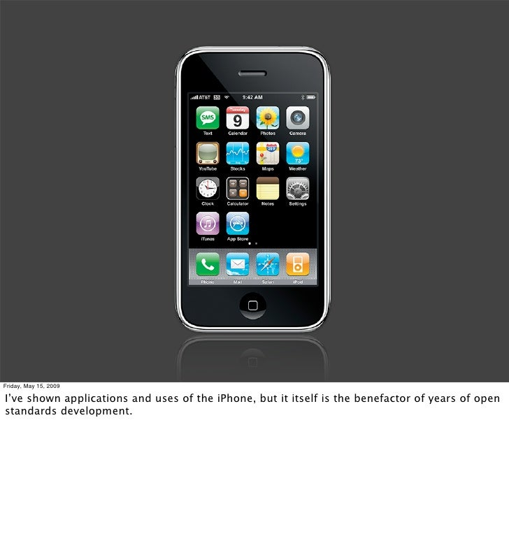 Friday, May 15, 2009  I've shown applications and uses of the iPhone, but it itself is the benefactor of years of open sta...