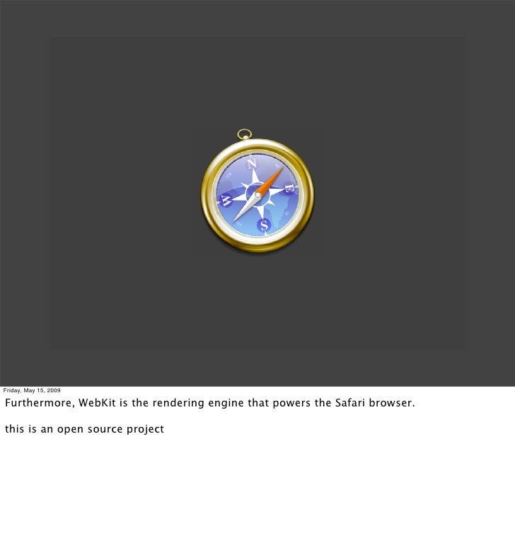Friday, May 15, 2009  Furthermore, WebKit is the rendering engine that powers the Safari browser.  this is an open source ...