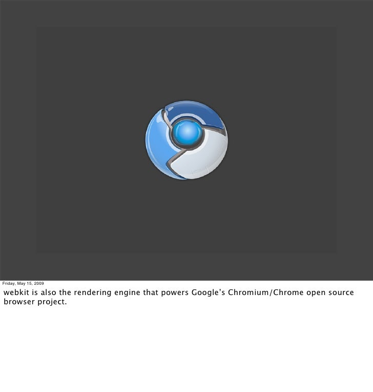 Friday, May 15, 2009  webkit is also the rendering engine that powers Google's Chromium/Chrome open source browser project.