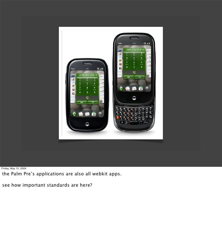 Friday, May 15, 2009  the Palm Pre's applications are also all webkit apps.  see how important standards are here?