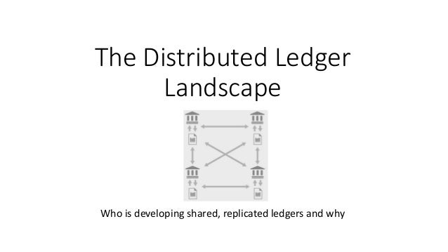 The Distributed Ledger Landscape Who is developing shared, replicated ledgers and why