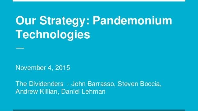 Our Strategy: Pandemonium Technologies November 4, 2015 The Dividenders - John Barrasso, Steven Boccia, Andrew Killian, Da...