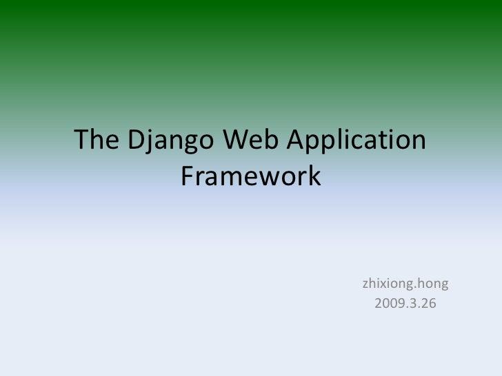 The Django Web Application         Framework                        zhixiong.hong                        2009.3.26