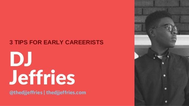 DJ Jeffries @thedjjeffries | thedjjeffries.com 3 TIPS FOR EARLY CAREERISTS