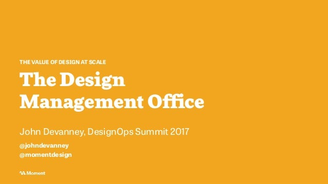 The Design Management Office THE VALUE OF DESIGN AT SCALE John Devanney, DesignOps Summit 2017 @johndevanney @momentdesign