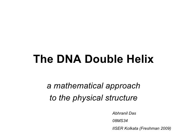 The DNA Double Helix a mathematical approach to the physical structure Abhranil Das 08MS34 IISER Kolkata (Freshman 2009)