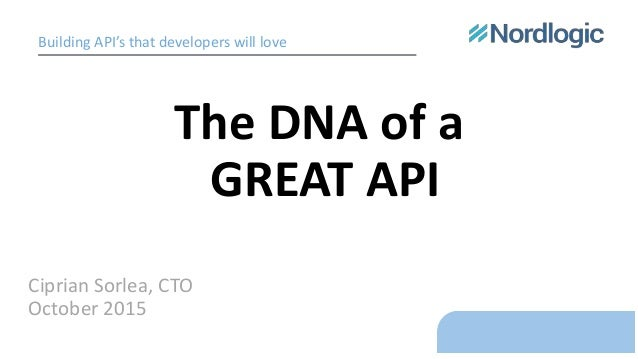 The DNA of a GREAT API Ciprian Sorlea, CTO October 2015 Building API's that developers will love