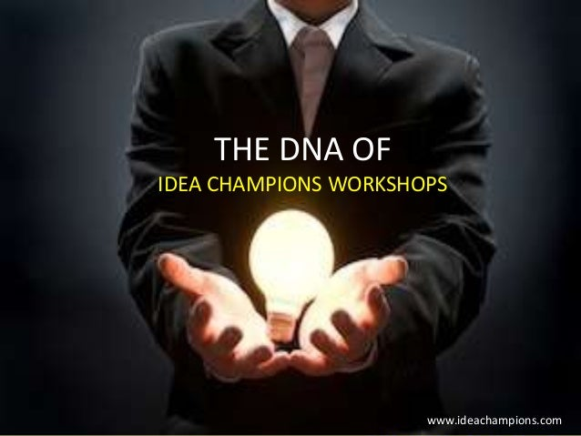THE DNA OF IDEA CHAMPIONS WORKSHOPS  THE DNA OF IDEA CHAMPIONS' www.ideachampions.com
