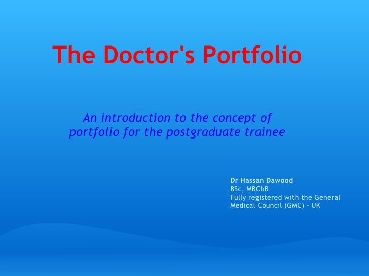 The Doctor's Portfolio An introduction to the concept of portfolio for the postgraduate trainee Dr Hassan Dawood BSc, MBCh...
