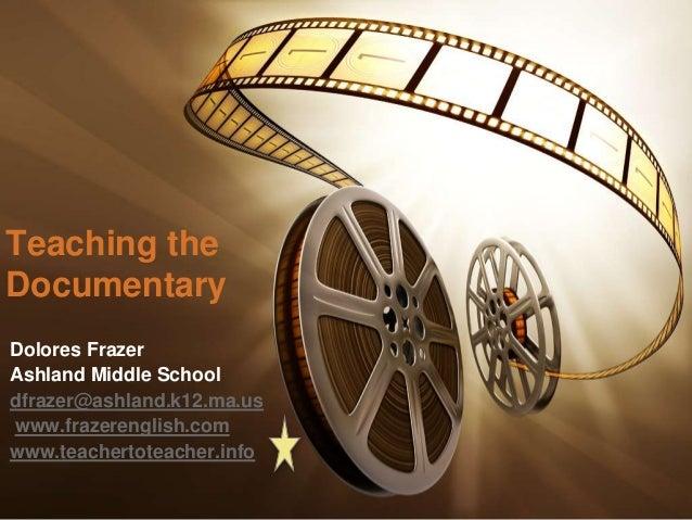 Teaching the Documentary Dolores Frazer Ashland Middle School dfrazer@ashland.k12.ma.us www.frazerenglish.com www.teachert...