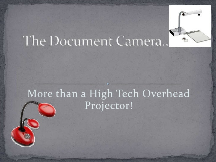 More than a High Tech Overhead Projector!<br />The Document Camera…<br />