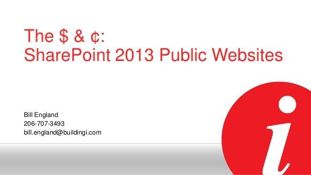 The $ & ¢: SharePoint 2013 Public Websites  Bill England 206-707-3493 bill.england@buildingi.com