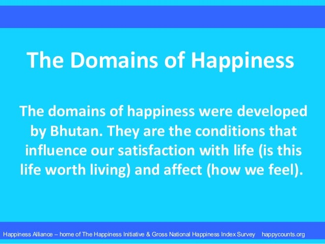 The Domains of Happiness The domains of happiness were developed by Bhutan. They are the conditions that influence our sat...