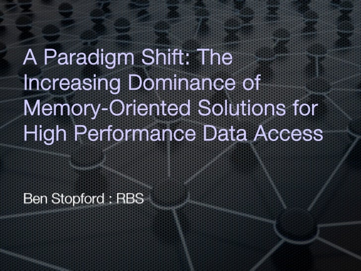 A Paradigm Shift: TheIncreasing Dominance ofMemory-Oriented Solutions forHigh Performance Data Access!Ben Stopford : RBS