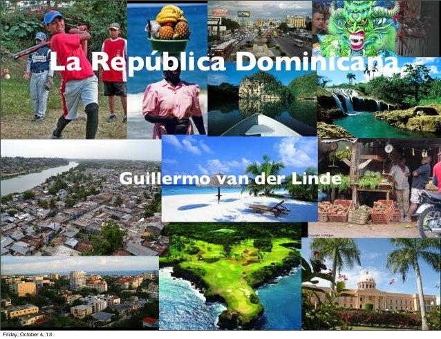 G. van der Linde The Dominican Republic La República Dominicana Guillermo van der Linde Friday, October 4, 13