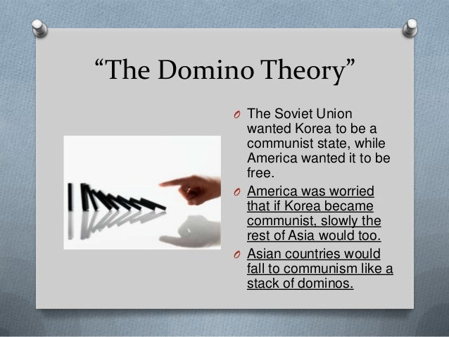 the domino theory A theory in which that if you make one action against one thing, countless other  actions will happen upon countless other things.