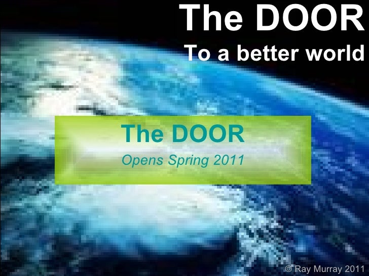 The DOOR To a better world The DOOR Opens Spring 2011 © Ray Murray 2011