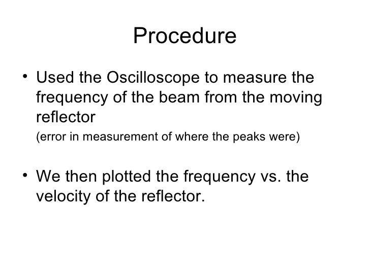 Procedure <ul><li>Used the Oscilloscope to measure the frequency of the beam from the moving reflector </li></ul><ul><li>(...