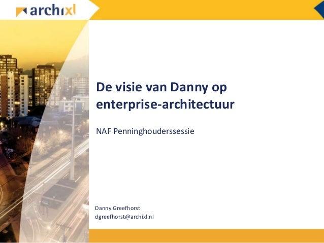 De visie van Danny op enterprise-architectuur NAF Penninghouderssessie Danny Greefhorst dgreefhorst@archixl.nl