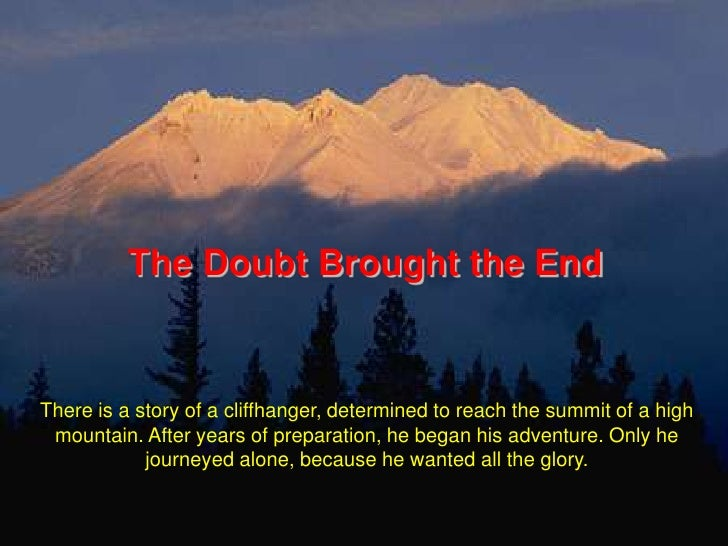 The Doubt Brought the End<br />There is a story of a cliffhanger, determined to reach the summit of a high mountain. After...