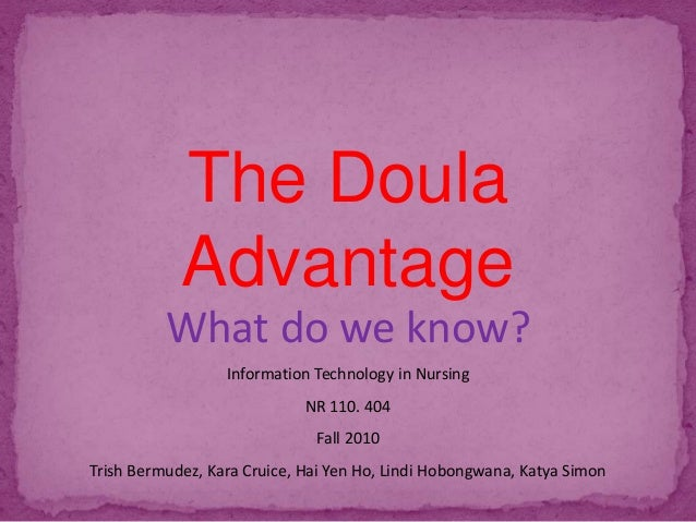 The Doula Advantage What do we know? Information Technology in Nursing NR 110. 404 Fall 2010 Trish Bermudez, Kara Cruice, ...