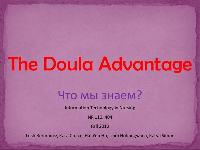 The Doula Advantage Что мы знаем? Information Technology in Nursing NR 110. 404 Fall 2010 Trish Bermudez, Kara Cruice, Hai...