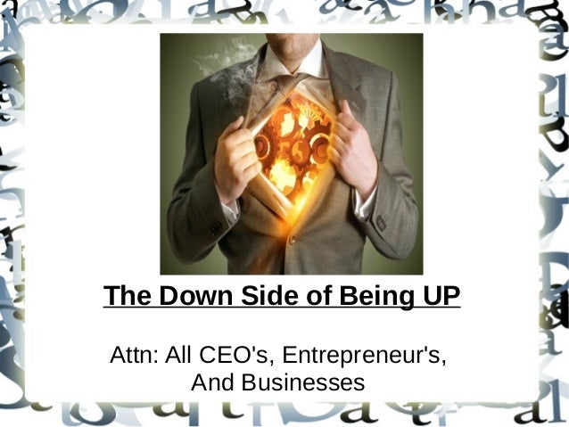 The Down Side of Being UP Attn: All CEO's, Entrepreneur's, And Businesses